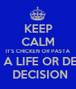 KEEP CALM IT'S CHICKEN OR PASTA NOT A LIFE OR DEATH  DECISION - Personalised Poster large