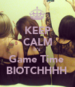 KEEP CALM it's  Game Time  BIOTCHHHH  - Personalised Poster large