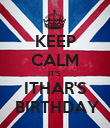 KEEP CALM IT'S  ITHAR'S  BIRTHDAY - Personalised Poster large