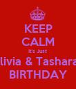 KEEP CALM It's Just  Olivia & Tashara's BIRTHDAY - Personalised Poster large