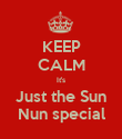KEEP CALM It's Just the Sun Nun special - Personalised Poster large