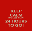 KEEP CALM IT'S LESS THAN 24 HOURS TO GO! - Personalised Poster large