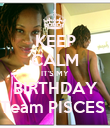 KEEP CALM IT'S MY  BIRTHDAY  Team PISCES  - Personalised Poster large