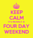 KEEP CALM IT'S NEARLY A FOUR DAY WEEKEND - Personalised Poster large