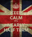 KEEP CALM IT'S NEARLY HALF TERM - Personalised Poster large