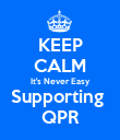 KEEP CALM It's Never Easy Supporting  QPR - Personalised Poster large
