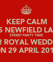 KEEP CALM IT'S NEWFIELD LANE STREET PARTY TIME FOR ROYAL WEDDING ON 29 APRIL 2011 - Personalised Poster large