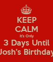 KEEP CALM  It's Only 3 Days Until Josh's Birthday - Personalised Poster large