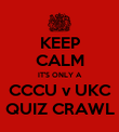 KEEP CALM IT'S ONLY A CCCU v UKC QUIZ CRAWL - Personalised Poster large