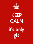 KEEP CALM  it's only gis - Personalised Poster large