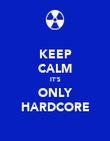 KEEP CALM IT'S ONLY HARDCORE - Personalised Poster small