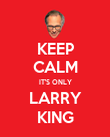 KEEP CALM IT'S ONLY LARRY KING - Personalised Poster large