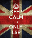 KEEP CALM IT`S ONLY LSE - Personalised Poster large