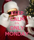 KEEP CALM IT'S  ONLY MONDAY - Personalised Poster large