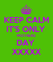 KEEP CALM IT'S ONLY  MOTHERS  DAY  XXXXX - Personalised Poster large