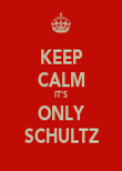 KEEP CALM IT'S ONLY SCHULTZ - Personalised Poster large