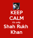 KEEP CALM it's only Shah Rukh  Khan - Personalised Poster large