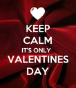 KEEP CALM IT'S ONLY  VALENTINES DAY - Personalised Poster large