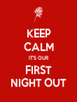KEEP CALM IT'S OUR FIRST NIGHT OUT - Personalised Poster large