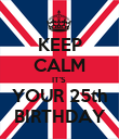 KEEP CALM IT'S  YOUR 25th BIRTHDAY - Personalised Poster large