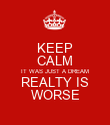KEEP CALM IT WAS JUST A DREAM REALTY IS WORSE - Personalised Poster large