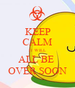 KEEP CALM IT WILL ALL BE  OVER SOON - Personalised Poster large