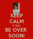 KEEP CALM IT WILL BE OVER  SOON! - Personalised Poster large
