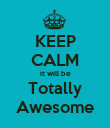 KEEP CALM it will be Totally Awesome - Personalised Poster large