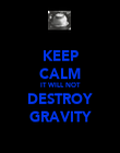 KEEP CALM IT WILL NOT DESTROY GRAVITY - Personalised Poster large