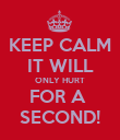 KEEP CALM IT WILL ONLY HURT FOR A  SECOND! - Personalised Poster large