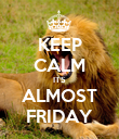 KEEP CALM ITS ALMOST FRIDAY - Personalised Poster large