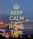KEEP CALM it's almost  HOME TIME - Personalised Poster large