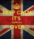 KEEP CALM IT'S  ALMOST OVER  - Personalised Poster large