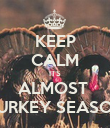 KEEP CALM ITS ALMOST  TURKEY SEASON - Personalised Poster large