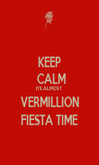 KEEP  CALM ITS ALMOST  VERMILLION FIESTA TIME - Personalised Poster small
