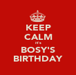 KEEP CALM it's BOSY'S BIRTHDAY - Personalised Poster large