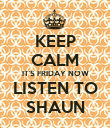 KEEP CALM IT'S FRIDAY NOW LISTEN TO SHAUN - Personalised Poster large