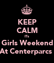 KEEP CALM ITs Girls Weekend At Centerparcs  - Personalised Poster large