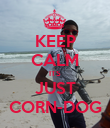 KEEP CALM ITS JUST CORN-DOG - Personalised Poster large