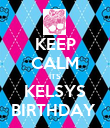 KEEP CALM ITS KELSYS BIRTHDAY  - Personalised Poster large