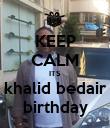 KEEP CALM ITS khalid bedair birthday - Personalised Poster large