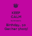 KEEP CALM Its Kristen's  Birthday.. so Get her shots! - Personalised Poster large