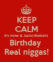 KEEP CALM It's mine & Justin Biebers  Birthday  Real niggas! - Personalised Poster large
