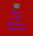 Keep  Calm Its Mothers  Day! xxx - Personalised Poster large