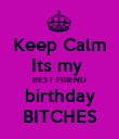 Keep Calm Its my  BEST FRIEND birthday BITCHES - Personalised Poster large