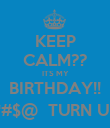 KEEP CALM?? ITS MY BIRTHDAY!! B*#$@  TURN UP!! - Personalised Poster large