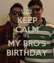 KEEP CALM ITS  MY BRO'S BIRTHDAY - Personalised Poster small