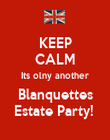 KEEP CALM Its olny another Blanquettes Estate Party!  - Personalised Poster large