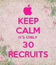 KEEP CALM IT'S ONLY 30 RECRUITS - Personalised Poster large
