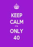 KEEP CALM ITS ONLY 40 - Personalised Poster large